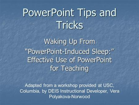 "PowerPoint Tips and Tricks Waking Up From ""PowerPoint-Induced Sleep:"" Effective Use of PowerPoint for Teaching Adapted from a workshop provided at USC,"