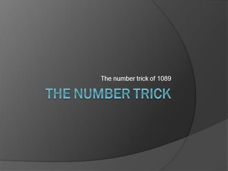 The number trick of 1089. You need  The number trick with 1089 has been around for centuries. To impress someone with this trick, he or she will need.