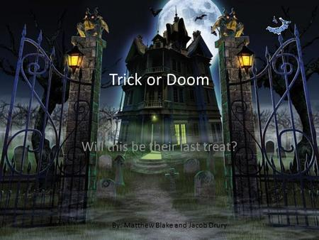 Trick or Doom Will this be their last treat? By: Matthew Blake and Jacob Drury.