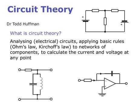 Circuit Theory Dr Todd Huffman What is circuit theory? Analysing (electrical) circuits, applying basic rules (Ohm's law, Kirchoff's law) to networks of.