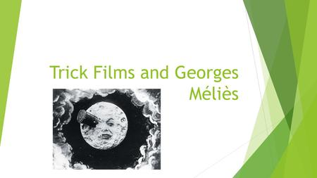 Trick Films and Georges Méliès. Trick films  Use camera techniques to create magic tricks or primitive special effects.  Stop motion photography was.