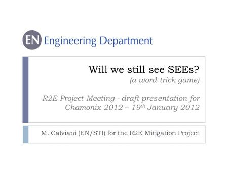 Will we still see SEEs? (a word trick game) R2E Project Meeting - draft presentation for Chamonix 2012 – 19 th January 2012 M. Calviani (EN/STI) for the.
