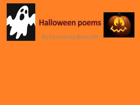 By Courtenay Bancroft. Title of poemSlide number Trick-or-treating3 Pumpkins4 Witches5 A ghosts6 Spiders7 Candy Corn8 Squids, Snakes, and Scarecrows too9.