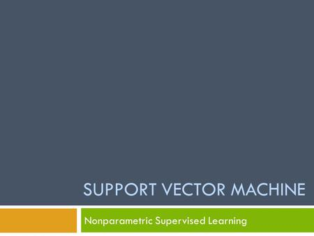 SUPPORT VECTOR MACHINE Nonparametric Supervised Learning.