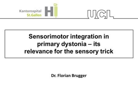 Sensorimotor integration in primary dystonia – its relevance for the sensory trick Dr. Florian Brugger.
