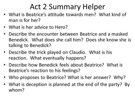 Act 2 Summary Helper What is Beatrice's attitude towards men? What kind of man is for her? What is her advice to Hero? Describe the encounter between Beatrice.