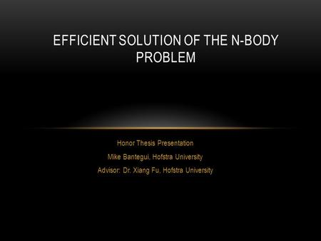 Honor Thesis Presentation Mike Bantegui, Hofstra University Advisor: Dr. Xiang Fu, Hofstra University EFFICIENT SOLUTION OF THE N-BODY PROBLEM.