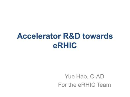 Accelerator R&D towards eRHIC Yue Hao, C-AD For the eRHIC Team.