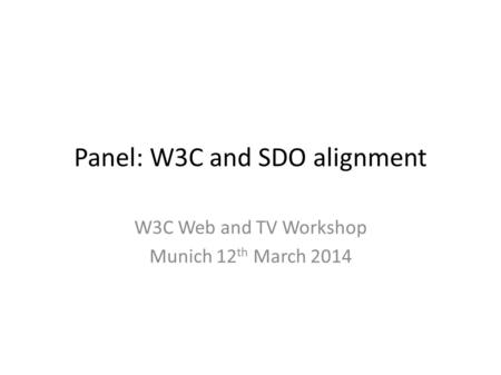Panel: W3C and SDO alignment W3C Web and TV Workshop Munich 12 th March 2014.