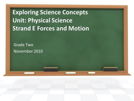 Exploring Science Concepts Unit: Physical Science Strand E Forces and Motion Grade Two November 2010.