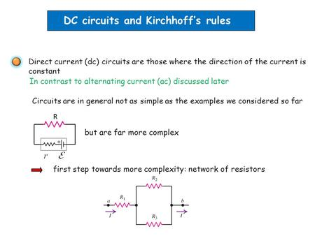 DC circuits and Kirchhoff's rules Direct current (dc) circuits are those where the direction of the current is constant Circuits are in general not as.