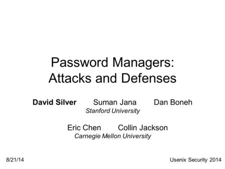 Password Managers: Attacks and Defenses David SilverSuman JanaDan Boneh Stanford University Eric ChenCollin Jackson Carnegie Mellon University Usenix Security.
