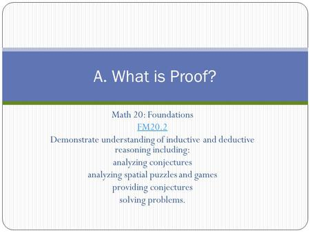 Math 20: Foundations FM20.2 Demonstrate understanding of inductive and deductive reasoning including: analyzing conjectures analyzing spatial puzzles and.