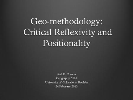 Geo-methodology: Critical Reflexivity and Positionality Joel E. Correia Geography 5161 University of Colorado at Boulder 24 February 2013.