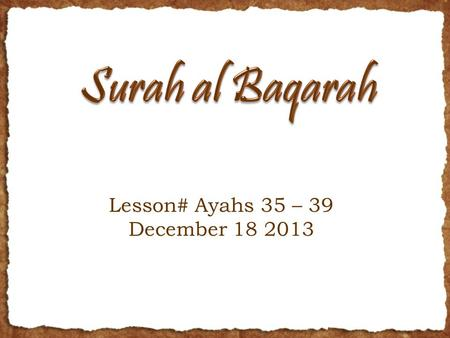 Lesson# Ayahs 35 – 39 December 18 2013. RECAP Last week talked about the incident of Adam A.S. and Iblees's refusal to do sajdah Learned about the characteristics.