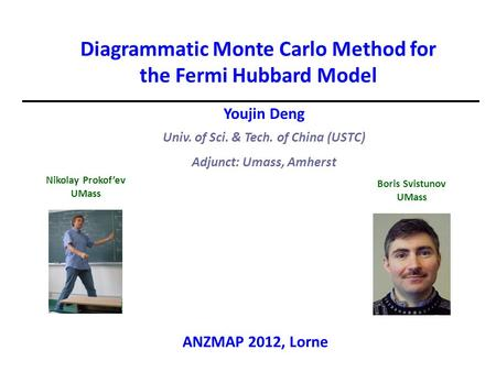 Youjin Deng Univ. of Sci. & Tech. of China (USTC) Adjunct: Umass, Amherst Diagrammatic Monte Carlo Method for the Fermi Hubbard Model Boris Svistunov UMass.