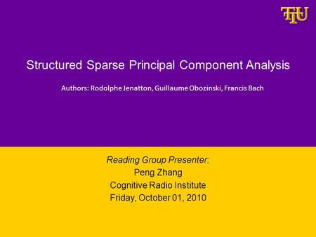 Structured Sparse Principal Component Analysis Reading Group Presenter: Peng Zhang Cognitive Radio Institute Friday, October 01, 2010 Authors: Rodolphe.
