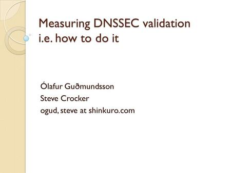 Measuring DNSSEC validation i.e. how to do it Ólafur Guðmundsson Steve Crocker ogud, steve at shinkuro.com.