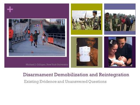 + Disarmament Demobilization and Reintegration Existing Evidence and Unanswered Questions Michael J. Gilligan, New York University.