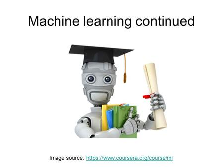 Machine learning continued Image source: https://www.coursera.org/course/mlhttps://www.coursera.org/course/ml.
