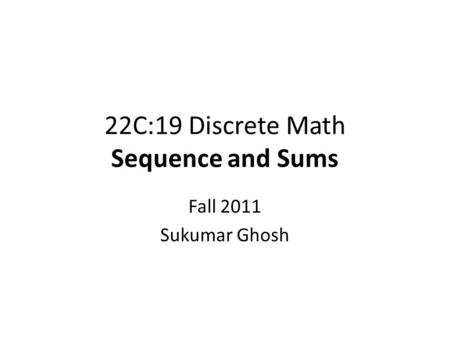 22C:19 Discrete Math Sequence and Sums Fall 2011 Sukumar Ghosh.