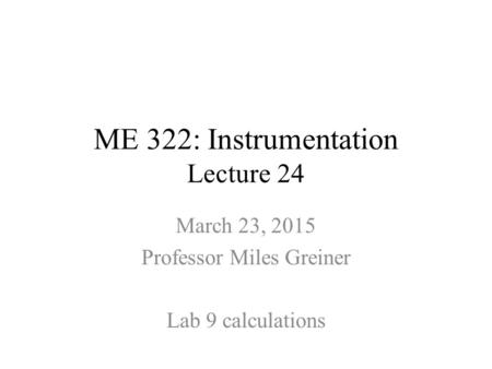 ME 322: Instrumentation Lecture 24 March 23, 2015 Professor Miles Greiner Lab 9 calculations.