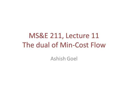 MS&E 211, Lecture 11 The dual of Min-Cost Flow Ashish Goel.