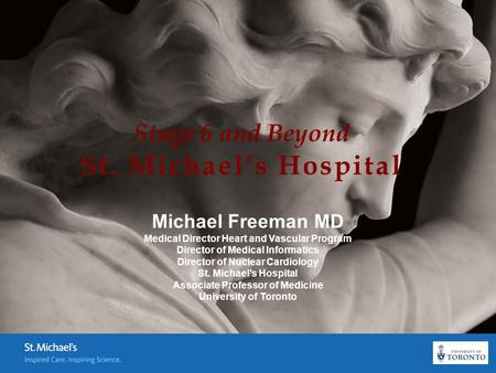 Stage 6 and Beyond St. Michael's Hospital Michael Freeman MD Medical Director Heart and Vascular Program Director of Medical Informatics Director of Nuclear.