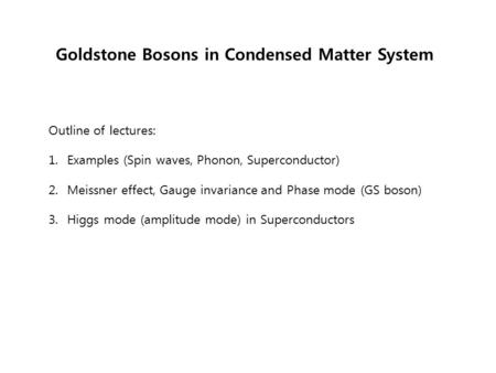 Goldstone Bosons in Condensed Matter System Outline of lectures: 1. Examples (Spin waves, Phonon, Superconductor) 2. Meissner effect, Gauge invariance.