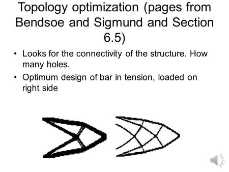 Topology optimization (pages from Bendsoe and Sigmund and Section 6.5) Looks for the connectivity of the structure. How many holes. Optimum design of.