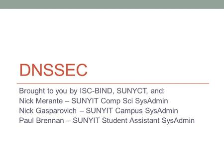 DNSSEC Brought to you by ISC-BIND, SUNYCT, and: Nick Merante – SUNYIT Comp Sci SysAdmin Nick Gasparovich – SUNYIT Campus SysAdmin Paul Brennan – SUNYIT.