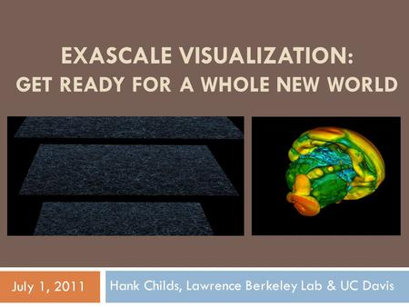 EXASCALE VISUALIZATION: GET READY FOR A WHOLE NEW WORLD Hank Childs, Lawrence Berkeley Lab & UC Davis July 1, 2011.