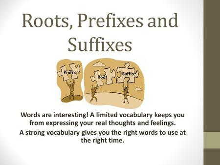 Roots, Prefixes and Suffixes Words are interesting! A limited vocabulary keeps you from expressing your real thoughts and feelings. A strong vocabulary.