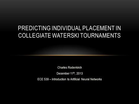 Charles Rodenkirch December 11 th, 2013 ECE 539 – Introduction to Artificial Neural Networks PREDICTING INDIVIDUAL PLACEMENT IN COLLEGIATE WATERSKI TOURNAMENTS.