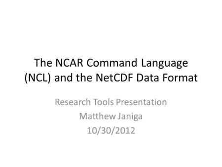 The NCAR Command Language (NCL) and the NetCDF Data Format Research Tools Presentation Matthew Janiga 10/30/2012.