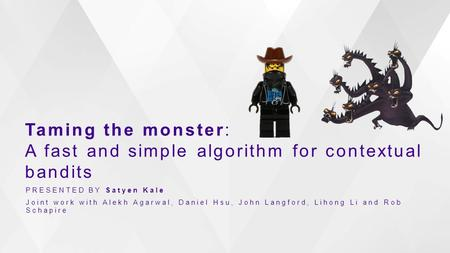 Taming the monster: A fast and simple algorithm for contextual bandits PRESENTED BY Satyen Kale Joint work with Alekh Agarwal, Daniel Hsu, John Langford,