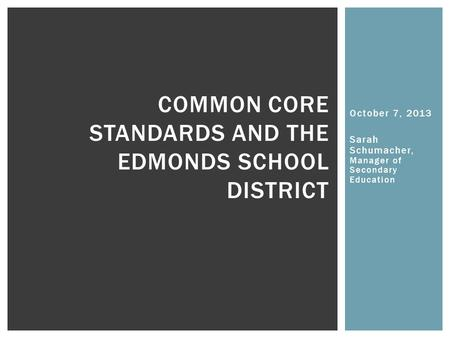 October 7, 2013 Sarah Schumacher, Manager of Secondary Education COMMON CORE STANDARDS AND THE EDMONDS SCHOOL DISTRICT.