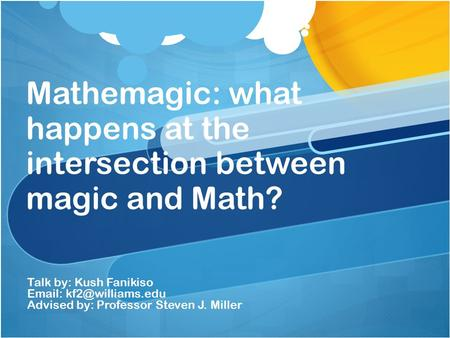 Mathemagic: what happens at the intersection between magic and Math? Talk by: Kush Fanikiso   Advised by: Professor Steven J. Miller.