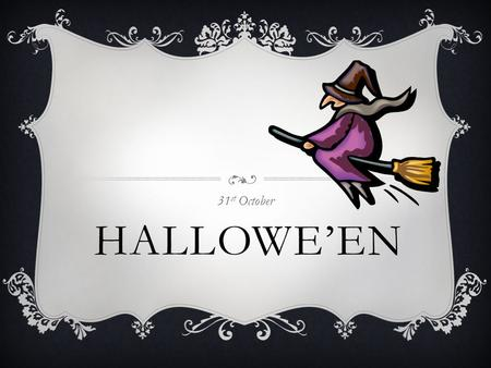 HALLOWE'EN 31 st October HALLOWE'EN  Halloween happens every year on 31 st October  The proper name for Hallowe'en is 'All Hallows Eve' this is because.