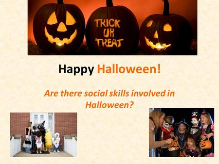Happy Halloween! Are there social skills involved in Halloween?
