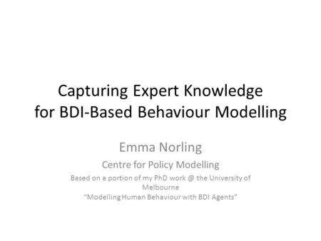 Capturing Expert Knowledge for BDI-Based Behaviour Modelling Emma Norling Centre for Policy Modelling Based on a portion of my PhD the University.
