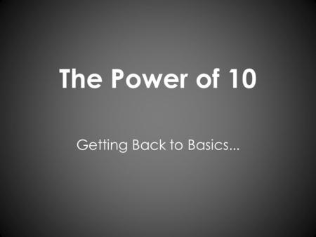 The Power of 10 Getting Back to Basics.... The Power of 10 Today, you will have the opportunity to reflect on your own attitude toward math and how you.