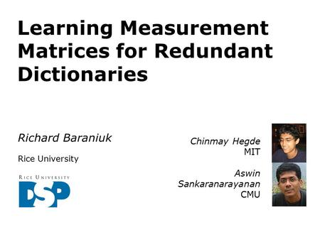 Learning Measurement Matrices for Redundant Dictionaries Richard Baraniuk Rice University Chinmay Hegde MIT Aswin Sankaranarayanan CMU.