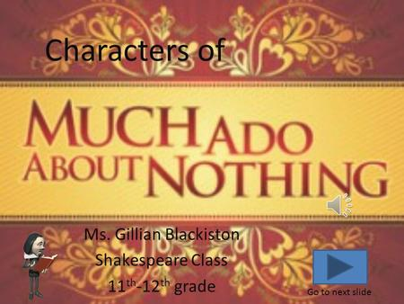 Ms. Gillian Blackiston Shakespeare Class 11 th -12 th grade Go to next slide Characters of.