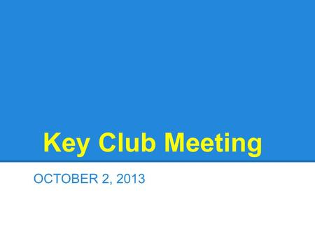 Key Club Meeting OCTOBER 2, 2013. Welcome ●Welcome to Mr. Marko and Mr. Shea, our Kiwanis advisors ●A special thanks to Ms. Volpe and Ms. Manesiotis,