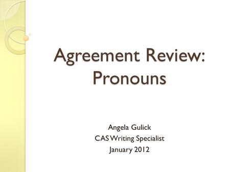 Agreement Review: Pronouns Angela Gulick CAS Writing Specialist January 2012.