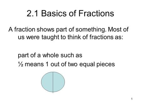 2.1 Basics of Fractions A fraction shows part of something. Most of us were taught to think of fractions as: part of a whole such as ½ means 1 out of two.