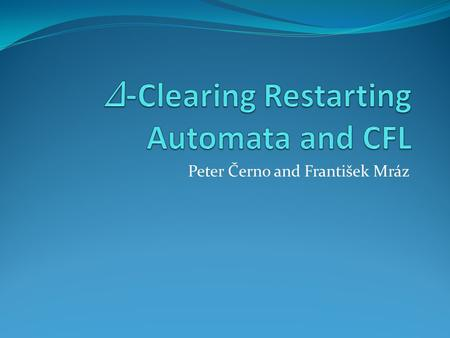 Peter Černo and František Mráz. Introduction Δ -Clearing Restarting Automata: Restricted model of Restarting Automata. In one step (based on a limited.