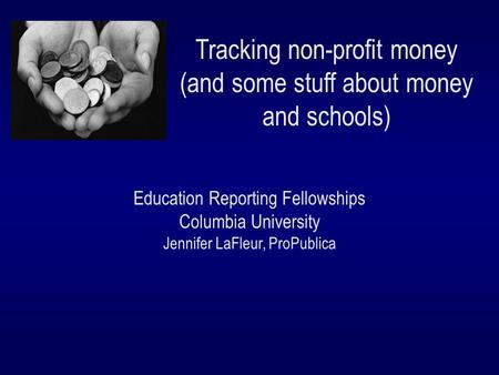 Tracking non-profit money (and some stuff about money and schools) Education Reporting Fellowships Columbia University Jennifer LaFleur, ProPublica.