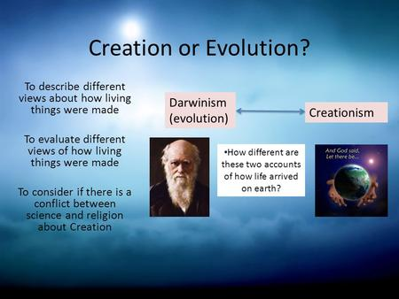 Creation or Evolution? To describe different views about how living things were made To evaluate different views of how living things were made To consider.